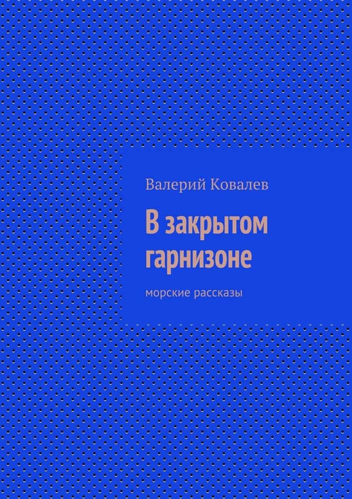 Валерий Ковалев Взакрытом гарнизоне