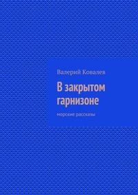 Ковалев, Валерий  - Взакрытом гарнизоне