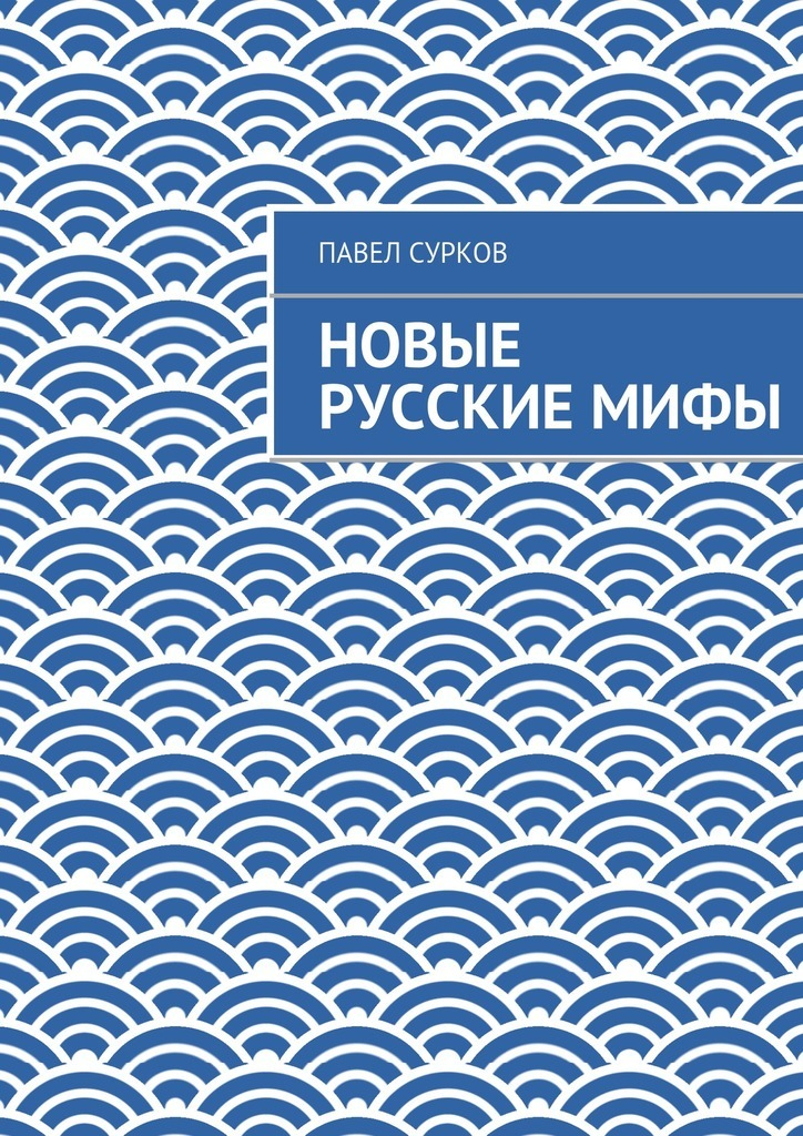 Павел Сурков Новые русскиемифы ISBN: 9785447448721