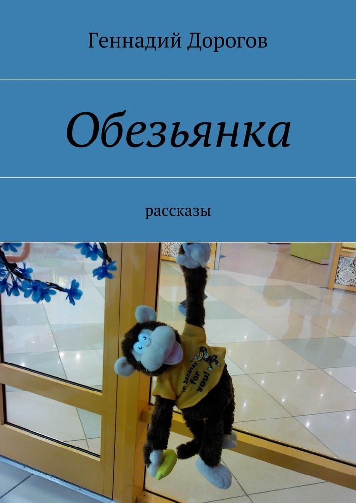 Геннадий Дорогов Обезьянка ISBN: 9785447449346 геннадий снегирёв охотничьи истории