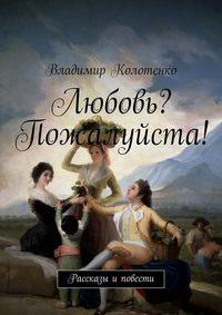 Колотенко, Владимир  - Любовь? Пожалуйста!:))) (сборник)