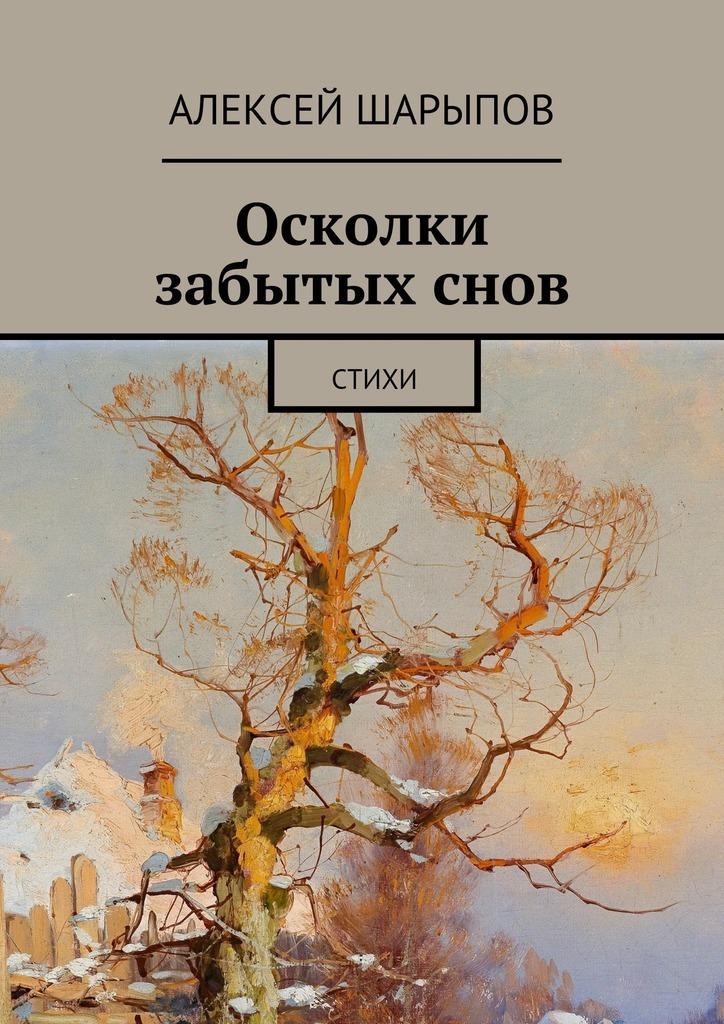 Алексей Шарыпов Осколки забытыхснов
