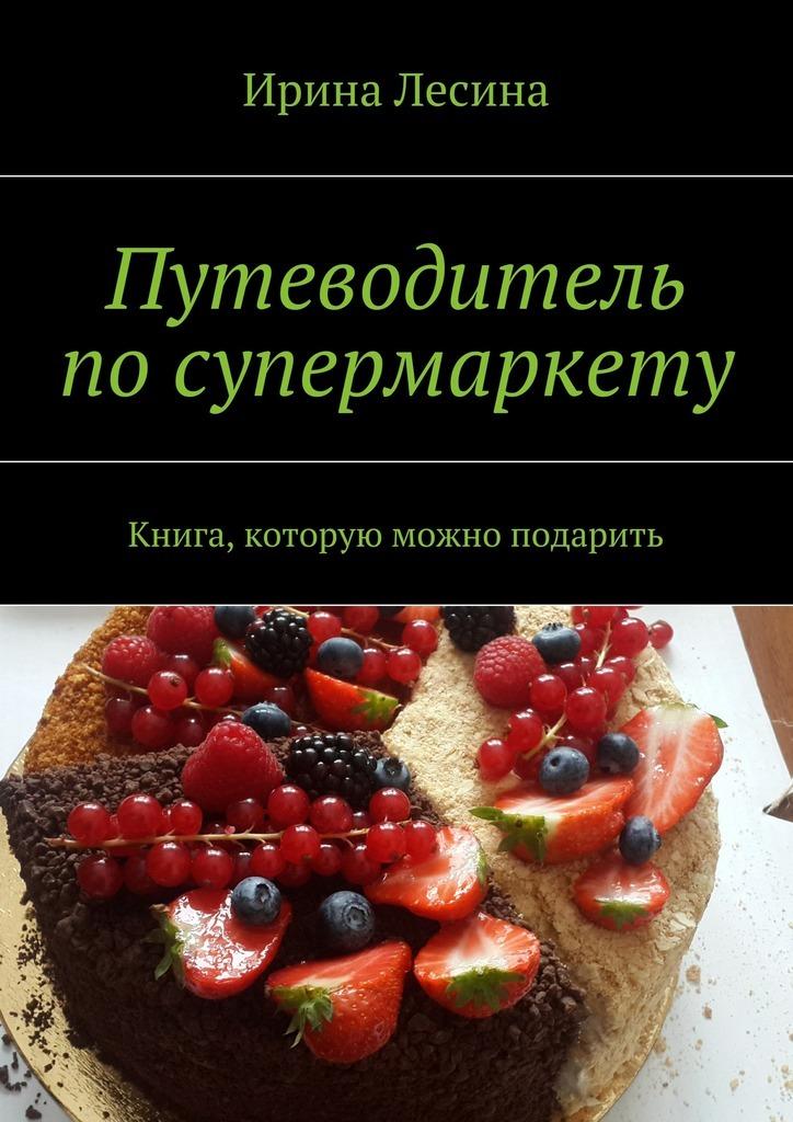 Ирина Лесина Путеводитель посупермаркету как и где купить микроавтобус