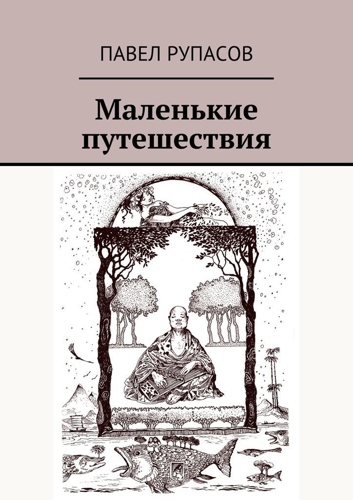 Павел Рупасов Маленькие путешествия ISBN: 9785447451349 павел лукницкий путешествия по памиру