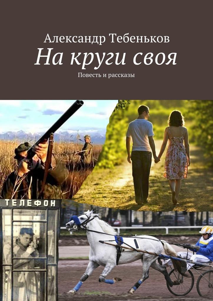Александр Федорович Тебеньков Накругисвоя
