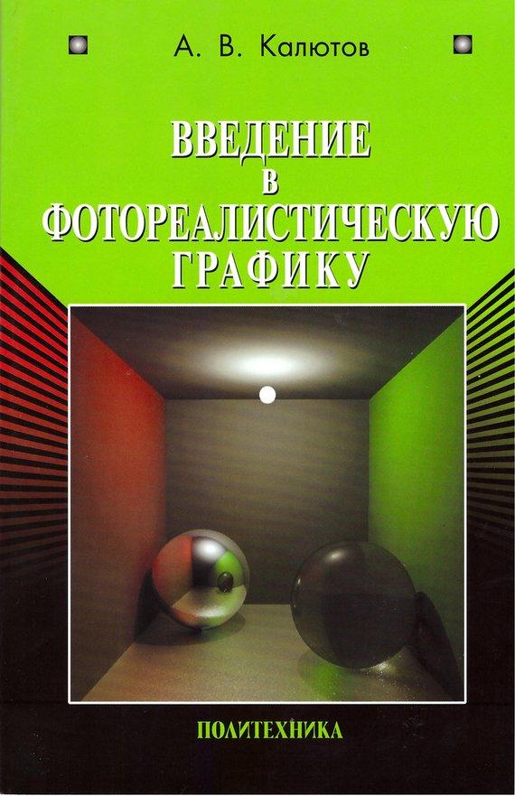 А. В. Калютов Введение в фотореалистическую графику самоучитель компьютерной графики и звука
