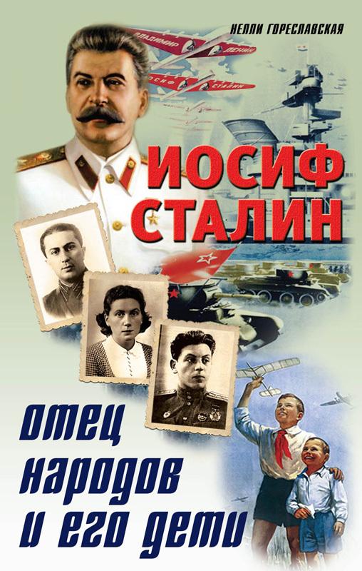 Нелли Гореславская Иосиф Сталин. Отец народов и его дети