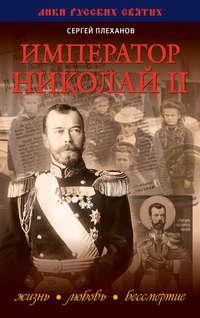 Плеханов, Сергей Николаевич  - Император Николай II. Жизнь, Любовь, Бессмертие