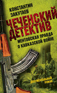 Закутаев, Константин  - Чеченский детектив. Ментовская правда о кавказской войне