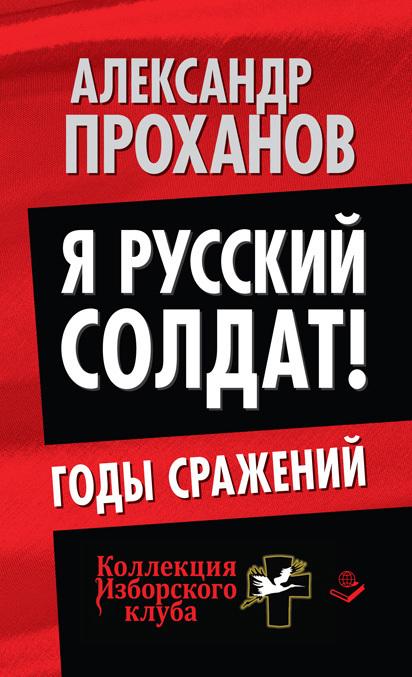 Александр Проханов Я русский солдат! Годы сражения александр проханов охотник за караванами