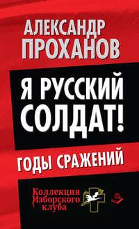 Проханов, Александр  - Я русский солдат! Годы сражения