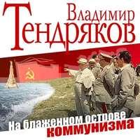 Тендряков, Владимир  - На блаженном острове коммунизма