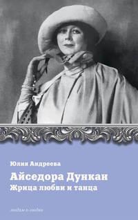 Андреева, Юлия  - Айседора Дункан. Жрица любви и танца