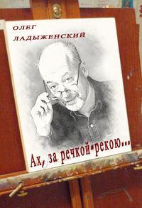 Ладыженский, Олег  - Ах, за речкой-рекою… (сборник поэзии)