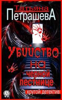 Петрашева, Татьяна  - Убийство на черной лестнице