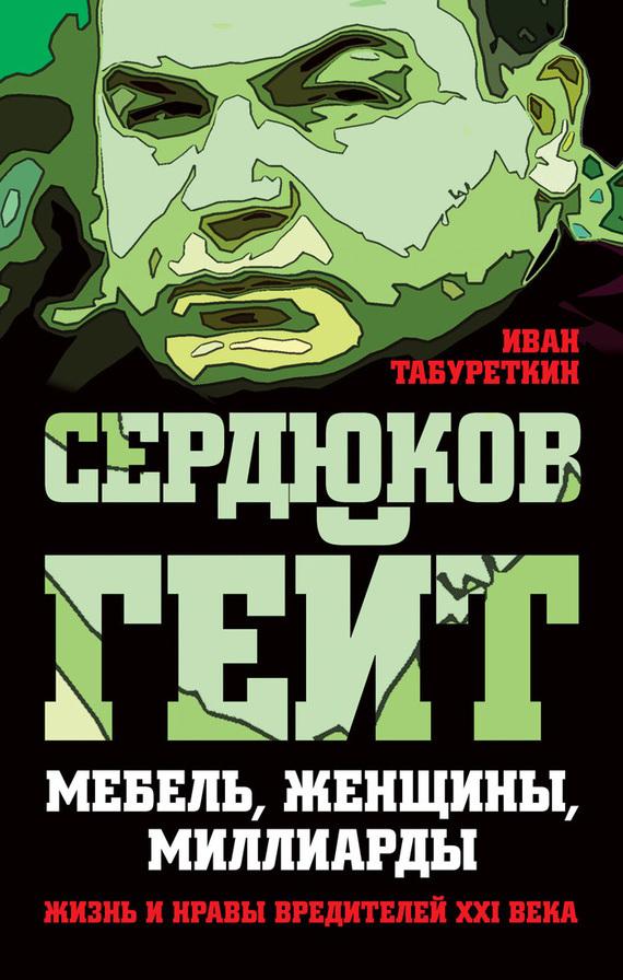 Иван Табуреткин - Сердюков гейт. Мебель, женщины, миллиарды. Жизнь и нравы вредителей XXI века