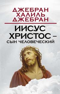 Джебран, Халил  - Иисус Христос – сын человеческий
