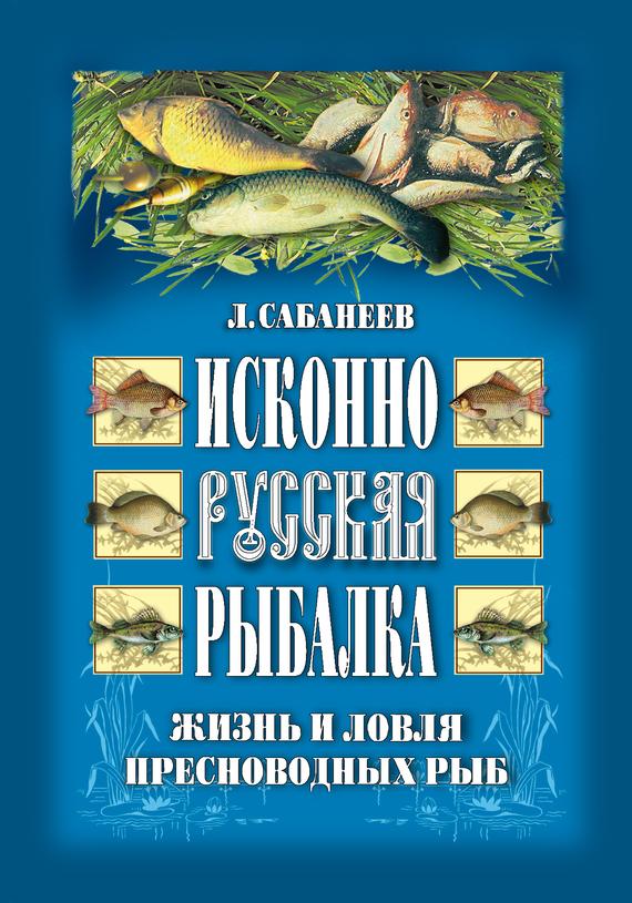 Леонид Сабанеев Исконно русская рыбалка: Жизнь и ловля пресноводных рыб сабанеев л русская рыбалка жизнь и ловля пресноводных рыб