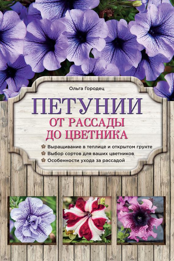 Ольга Городец Петунии. От рассады до цветника все о выращивании цветов