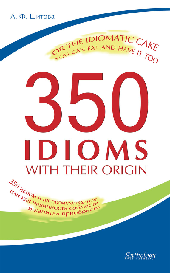 350 Idioms with Their Origin, or The Idiomatic Cake You Can Eat and Have It Too. 350 идиом и их происхождение, или как невинность соблюсти и капитал приобрести