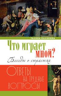 Калинина, Галина  - Что играет мной? Беседы о страстях и борьбе с ними в современном мире