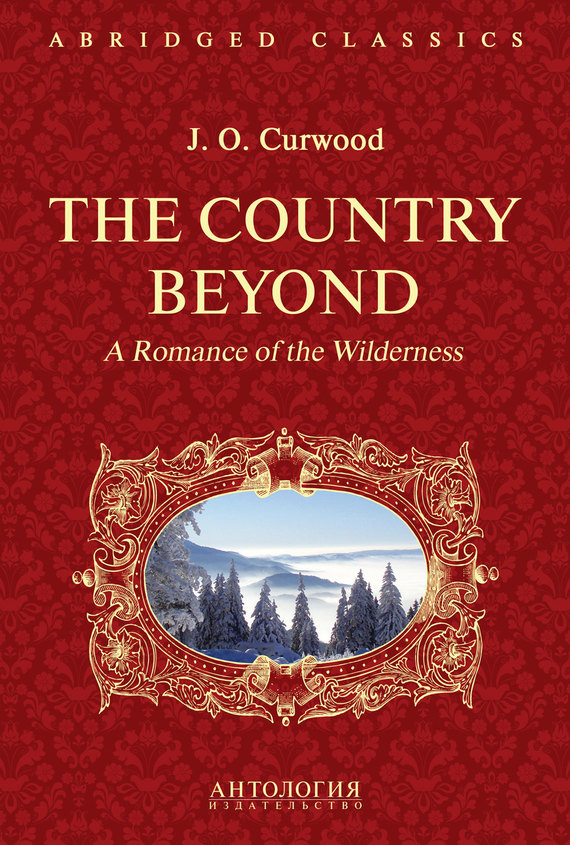 Джеймс Кервуд. The Country Beyond. A Romance of the Wilderness. В дебрях Севера. Романтическая история сурового края