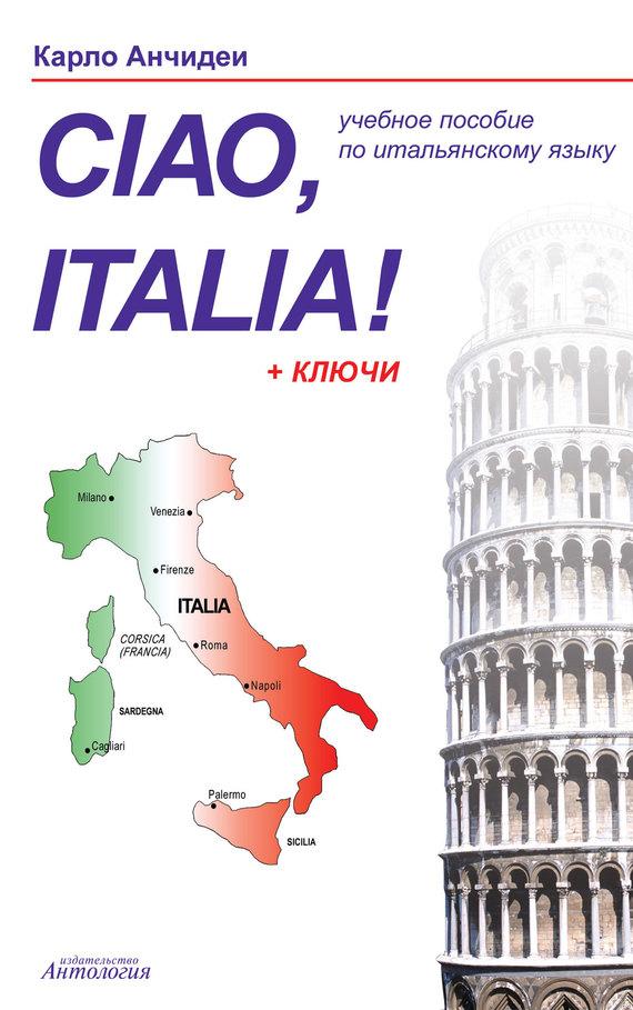 Карло Анчидеи Привет, Италия! Ciao, Italia! Учебное пособие для начинающих и продолжающих изучение итальянского языка ciao italia аудиокурс cd