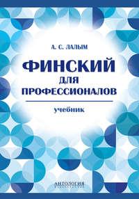 Лалым, А. С.  - Финский для профессионалов. Учебник