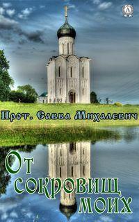 Михалевич, Прот. Савва  - От сокровищ моих