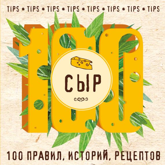 Отсутствует Сыр. 100 правил, историй, рецептов олег толстенко 100 фантастических рецептов из огурцов