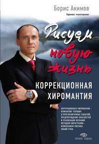 Акимов, Борис  - Рисуем новую жизнь. Коррекционная хиромантия
