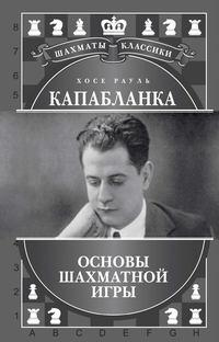 Калиниченко, Н. М.  - Хосе Рауль Капабланка. Основы шахматной игры