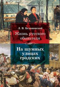 Беловинский, Леонид  - Жизнь русского обывателя. На шумных улицах градских