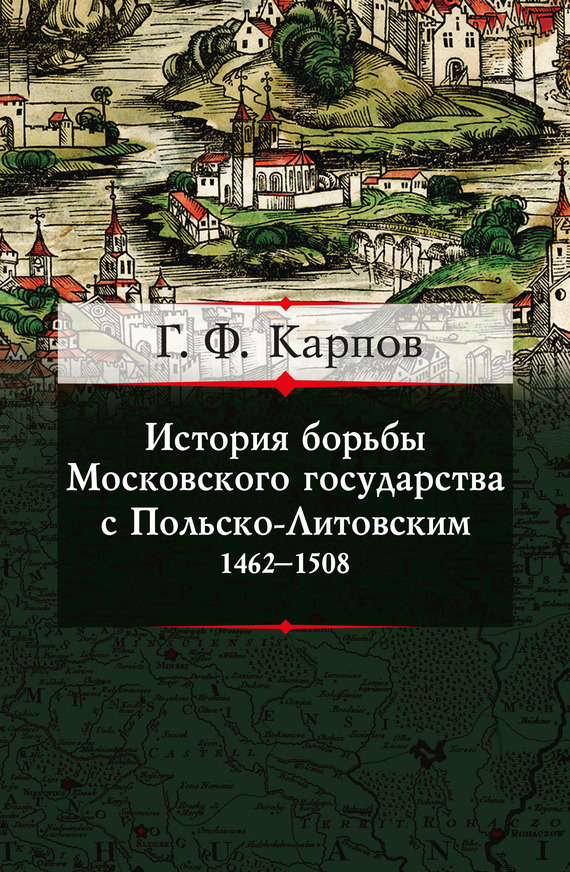 Г. Ф. Карпов История борьбы Московского государства с Польско-Литовским. 1462–1508 конец ордынского ига