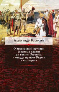 Васильев, Александр  - О древнейшей истории северных славян до времен Рюрика, и откуда пришел Рюрик и его варяги