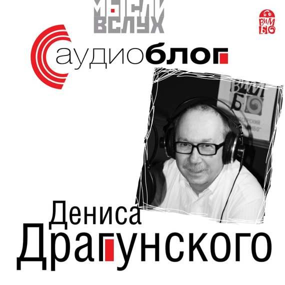 Денис Драгунский Аудиоблог Дениса Драгунского денис вдовин сборник