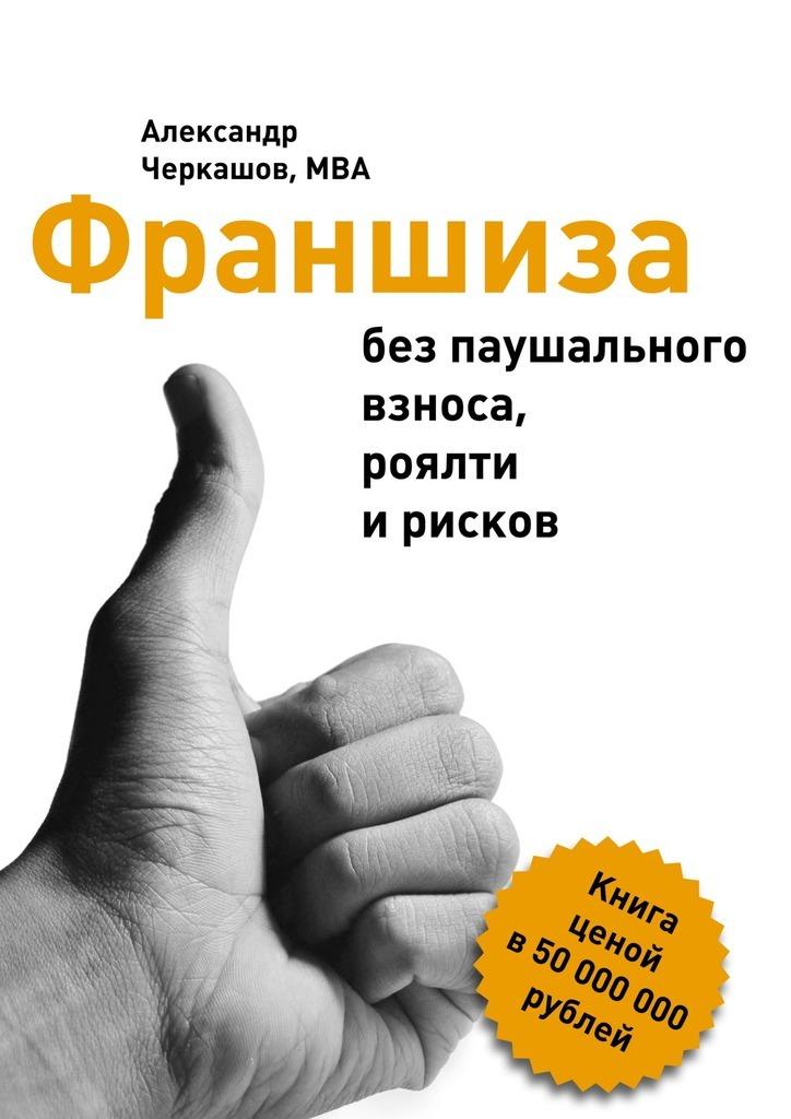 Александр Черкашов, MBA Франшиза без паушального взноса, роялти ирисков ипотеку без первоначального взноса