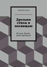 Сизых, Алексей Михайлович  - Друзьям стихи я посвящаю
