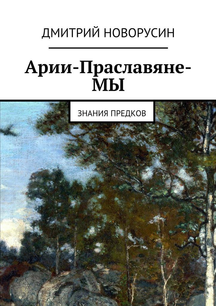 Арии-Праславяне-МЫ ( Дмитрий Новорусин  )