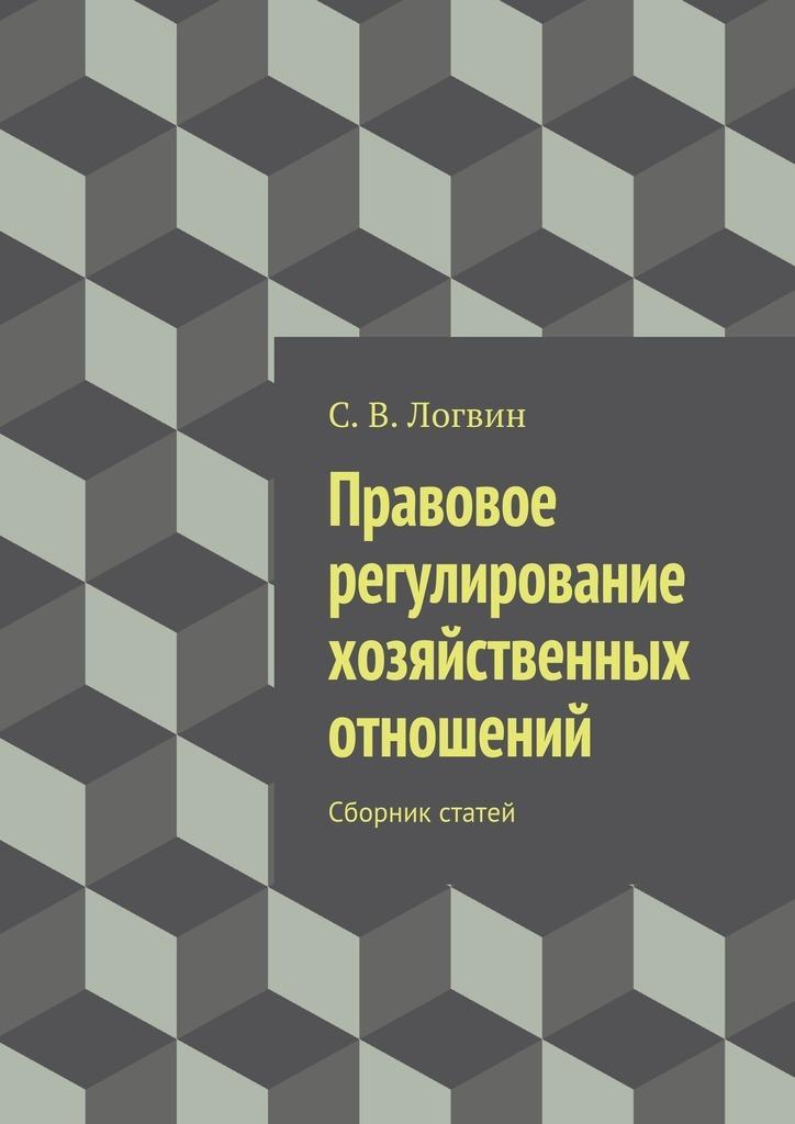 С. В. Логвин Правовое регулирование хозяйственных отношений