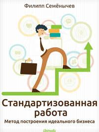Семёнычев, Филипп  - Стандартизованная работа. Метод построения идеального бизнеса
