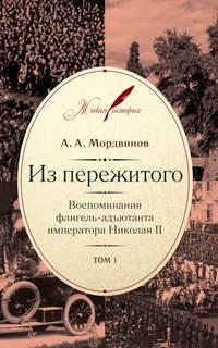 Мордвинов, Анатолий  - Из пережитого. Воспоминания флигель-адъютанта императора Николая II. Том 1