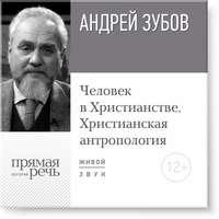 Зубов, Андрей  - Лекция «Человек в Христианстве. Христианская антропология»