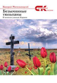 Могильницкий, Валерий  - Безымянные тюльпаны. О великих узниках Карлага (сборник)
