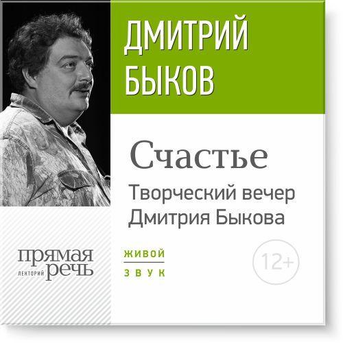 Дмитрий Быков «Счастье» Творческий вечер Дмитрия Быкова дмитрий быков новые письма счастья