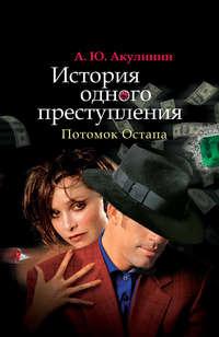 Акулинин, Андрей  - История одного преступления. Потомок Остапа