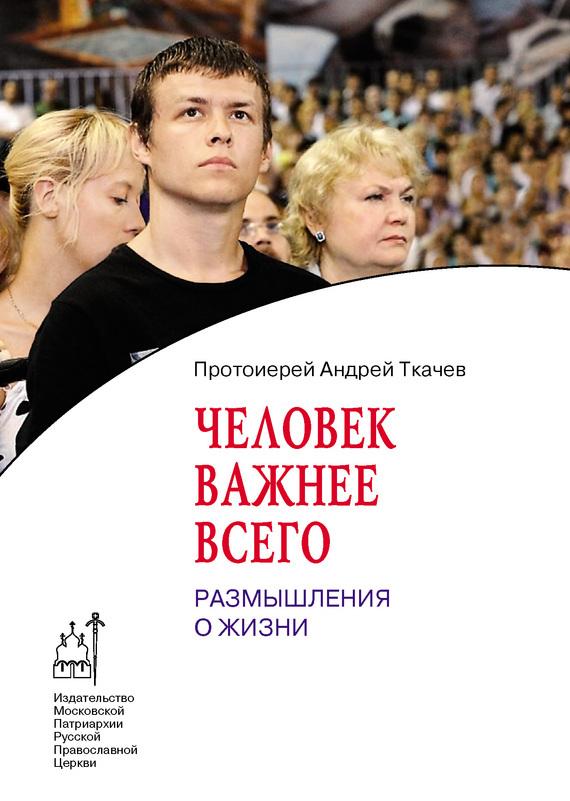 протоиерей Андрей Ткачев Человек важнее всего. Размышления о жизни