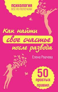 Рвачева, Елена  - Как найти свое счастье после развода. 50 простых правил