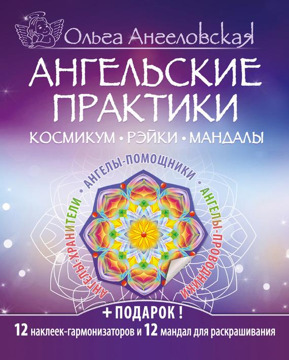Ольга Ангеловская Ангельские практики. Космикум, рэйки, мандалы ангельские практики