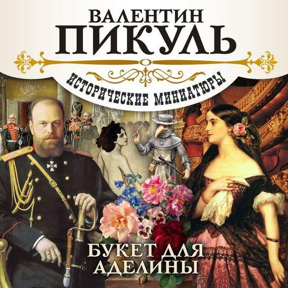 Валентин Пикуль Букет для Аделины валентин пикуль николаевские монте кристо